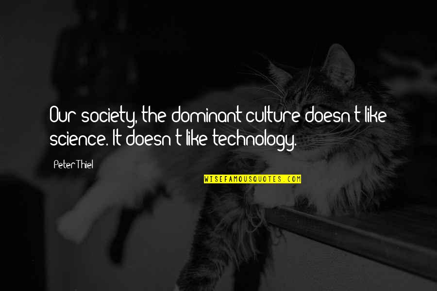 Technology And Our Society Quotes By Peter Thiel: Our society, the dominant culture doesn't like science.
