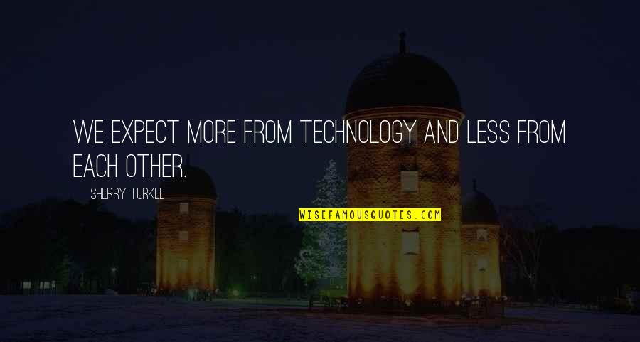 Technology And Our Society Quotes By Sherry Turkle: We expect more from technology and less from