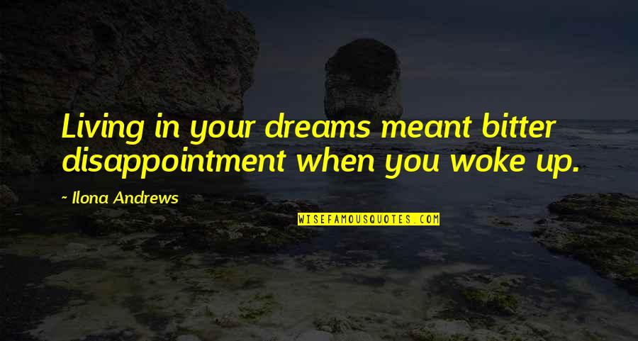 Technology Experts Quotes By Ilona Andrews: Living in your dreams meant bitter disappointment when
