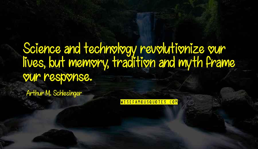 Technology In Our Lives Quotes By Arthur M. Schlesinger: Science and technology revolutionize our lives, but memory,