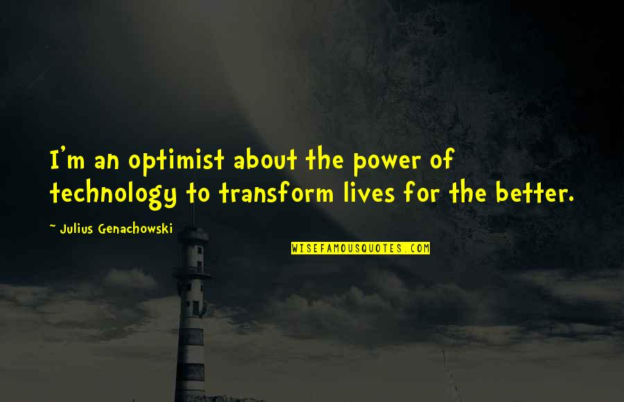 Technology In Our Lives Quotes By Julius Genachowski: I'm an optimist about the power of technology