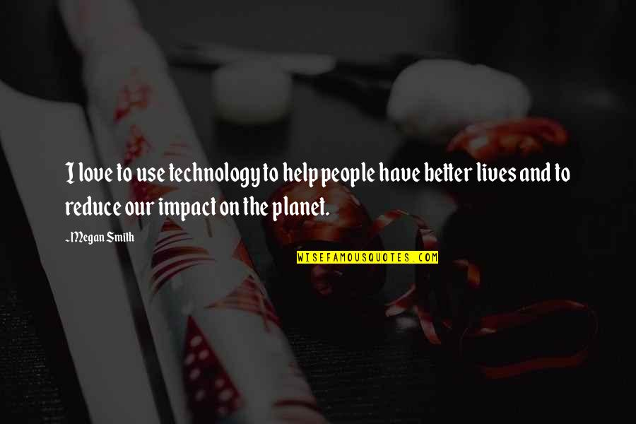Technology In Our Lives Quotes By Megan Smith: I love to use technology to help people