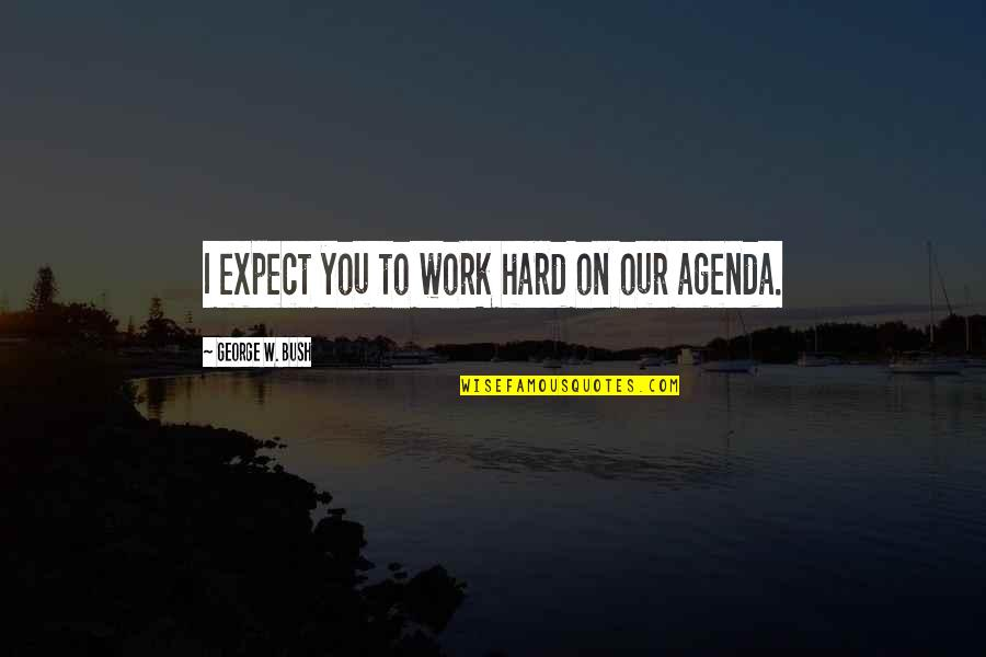 Technology Savvy Quotes By George W. Bush: I expect you to work hard on our