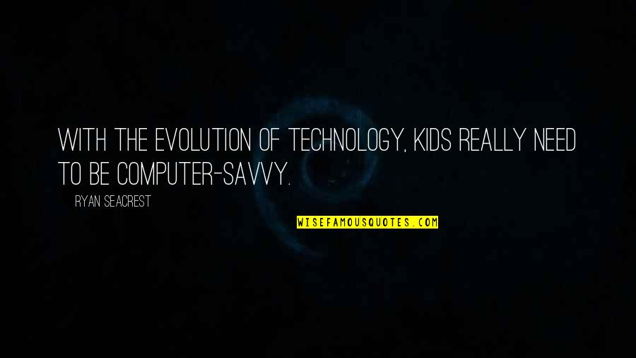 Technology Savvy Quotes By Ryan Seacrest: With the evolution of technology, kids really need