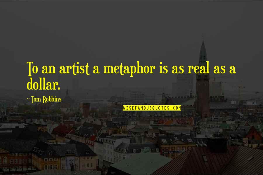 Technology Savvy Quotes By Tom Robbins: To an artist a metaphor is as real