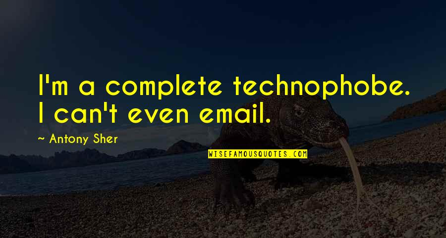 Technophobe Quotes By Antony Sher: I'm a complete technophobe. I can't even email.