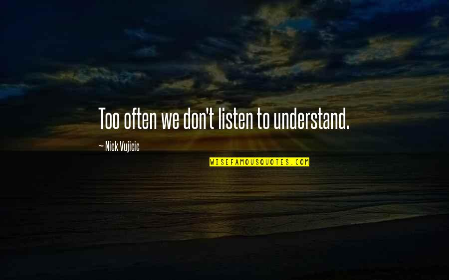 Technophobe Quotes By Nick Vujicic: Too often we don't listen to understand.