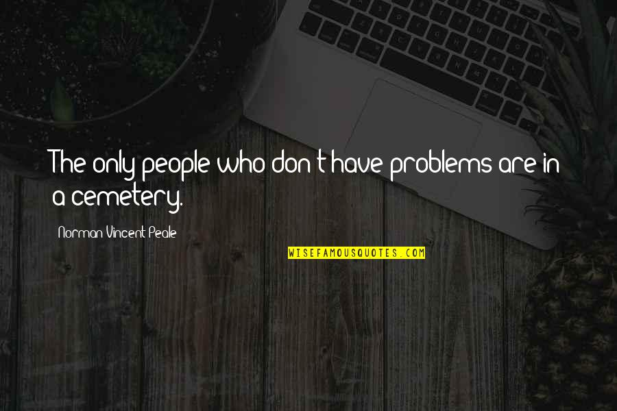 Technophobe Quotes By Norman Vincent Peale: The only people who don't have problems are
