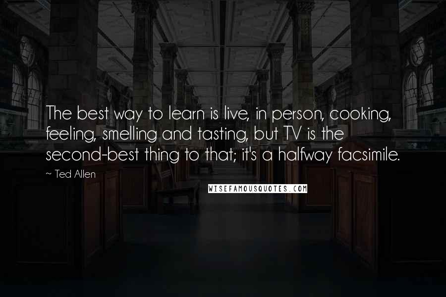 Ted Allen quotes: The best way to learn is live, in person, cooking, feeling, smelling and tasting, but TV is the second-best thing to that; it's a halfway facsimile.