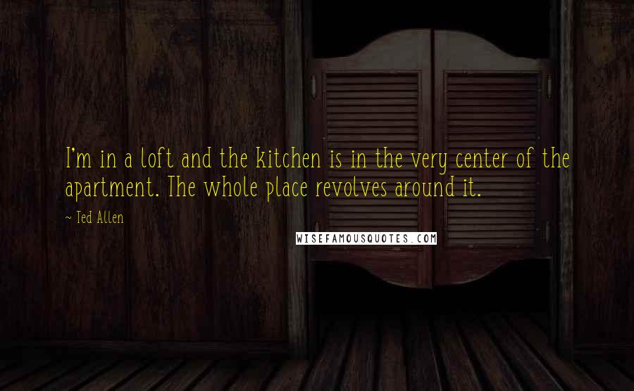 Ted Allen quotes: I'm in a loft and the kitchen is in the very center of the apartment. The whole place revolves around it.