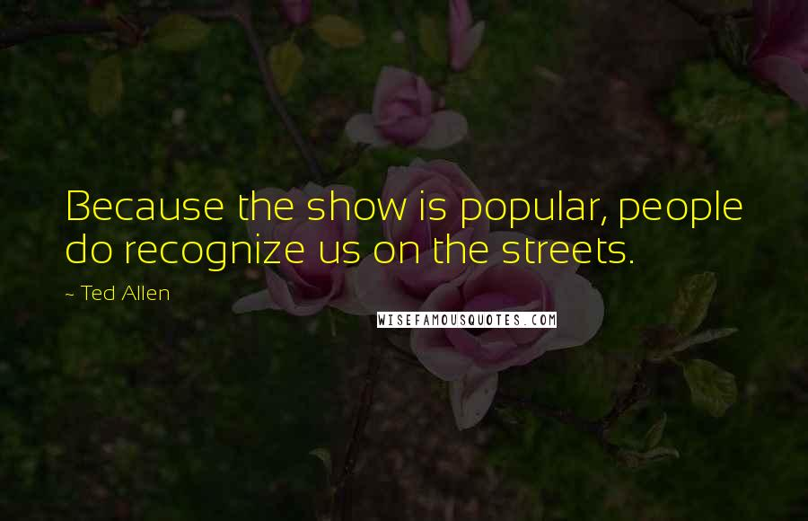 Ted Allen quotes: Because the show is popular, people do recognize us on the streets.
