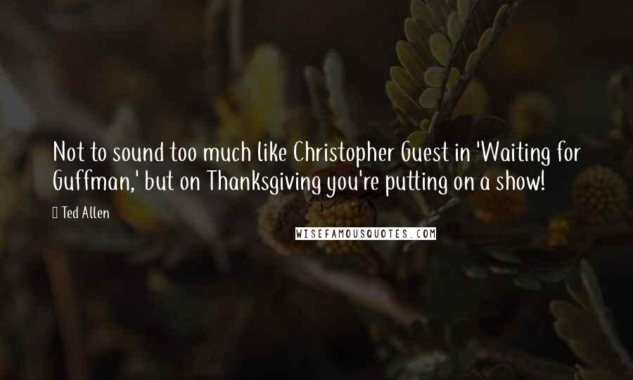 Ted Allen quotes: Not to sound too much like Christopher Guest in 'Waiting for Guffman,' but on Thanksgiving you're putting on a show!