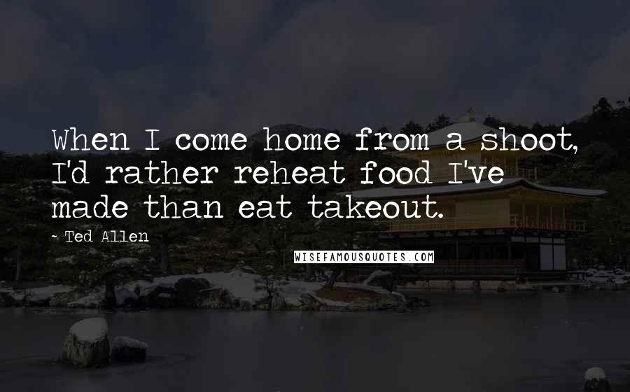 Ted Allen quotes: When I come home from a shoot, I'd rather reheat food I've made than eat takeout.