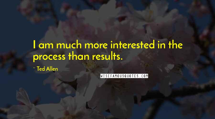 Ted Allen quotes: I am much more interested in the process than results.