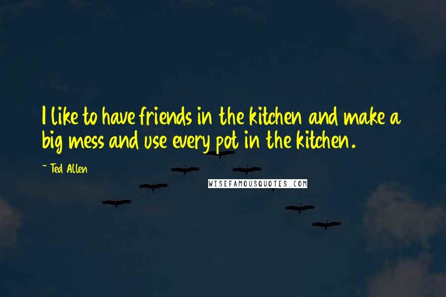 Ted Allen quotes: I like to have friends in the kitchen and make a big mess and use every pot in the kitchen.
