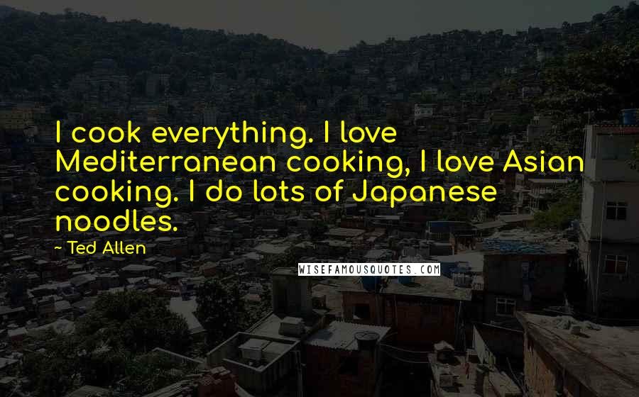 Ted Allen quotes: I cook everything. I love Mediterranean cooking, I love Asian cooking. I do lots of Japanese noodles.