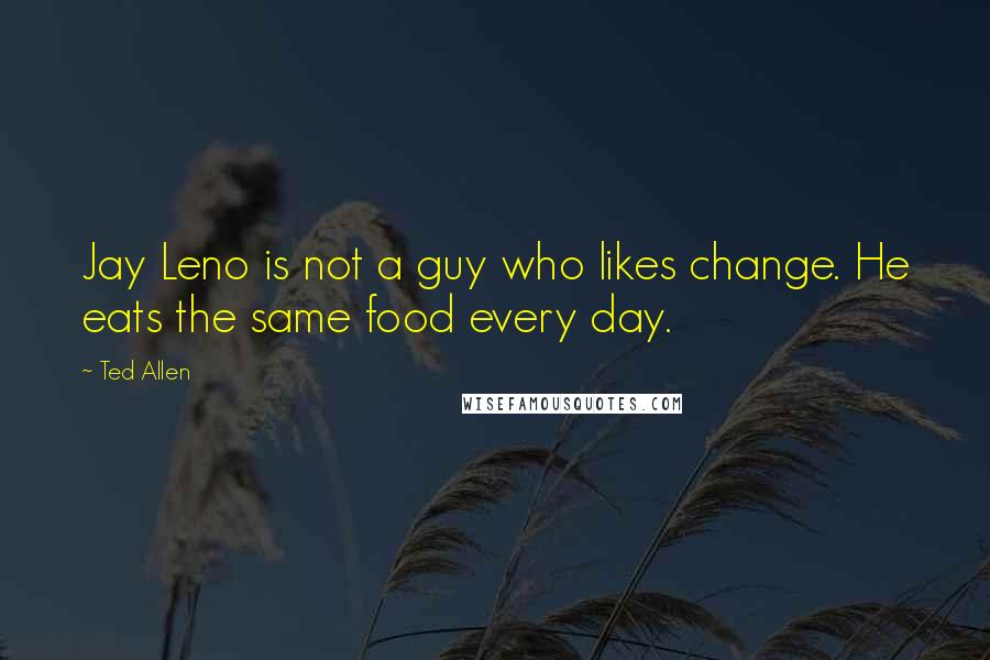 Ted Allen quotes: Jay Leno is not a guy who likes change. He eats the same food every day.