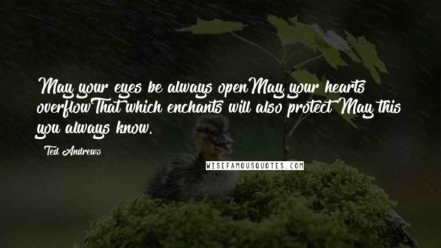 Ted Andrews quotes: May your eyes be always openMay your hearts overflowThat which enchants will also protect May this you always know.