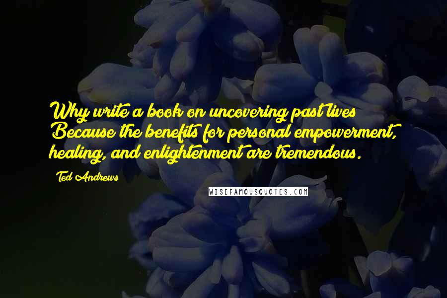 Ted Andrews quotes: Why write a book on uncovering past lives? Because the benefits for personal empowerment, healing, and enlightenment are tremendous.