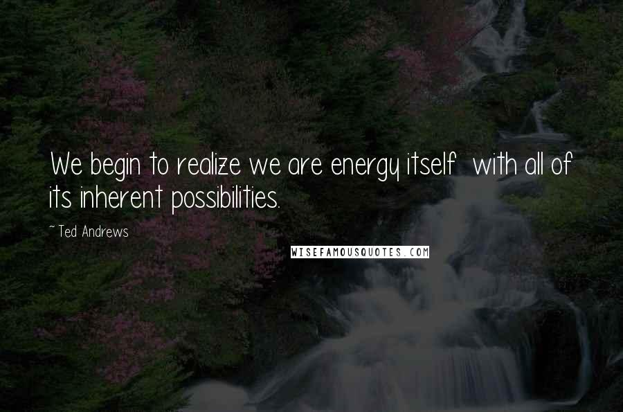 Ted Andrews quotes: We begin to realize we are energy itself with all of its inherent possibilities.
