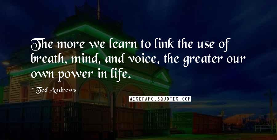 Ted Andrews quotes: The more we learn to link the use of breath, mind, and voice, the greater our own power in life.