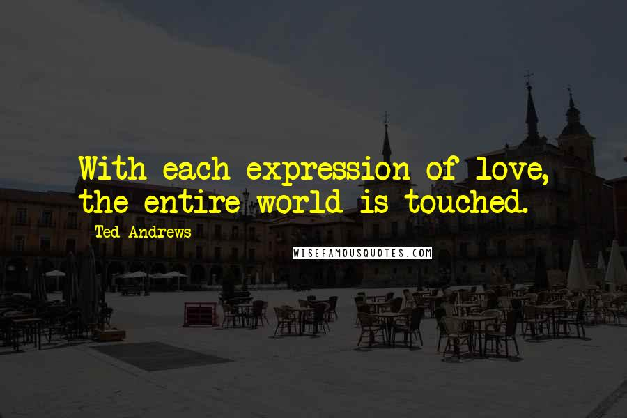 Ted Andrews quotes: With each expression of love, the entire world is touched.