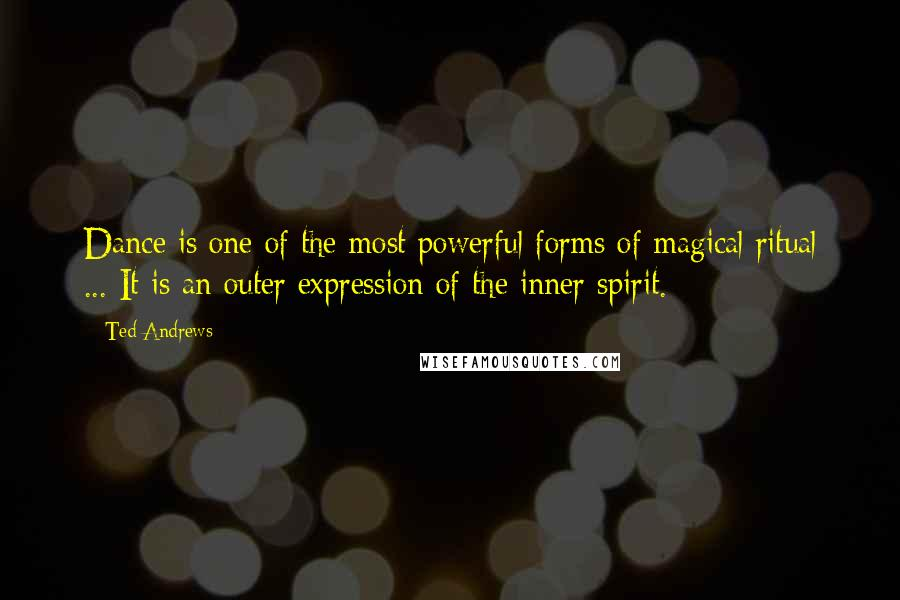 Ted Andrews quotes: Dance is one of the most powerful forms of magical ritual ... It is an outer expression of the inner spirit.