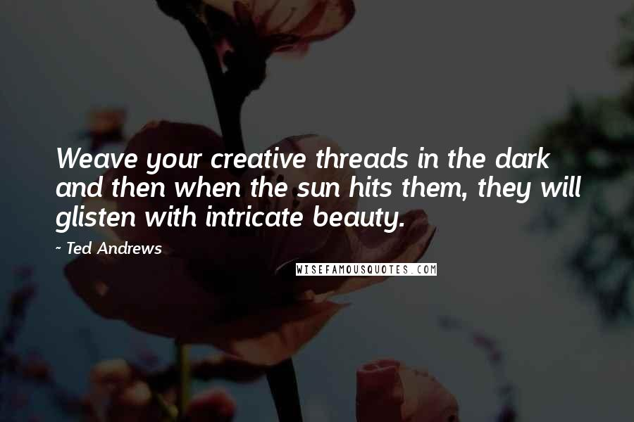 Ted Andrews quotes: Weave your creative threads in the dark and then when the sun hits them, they will glisten with intricate beauty.