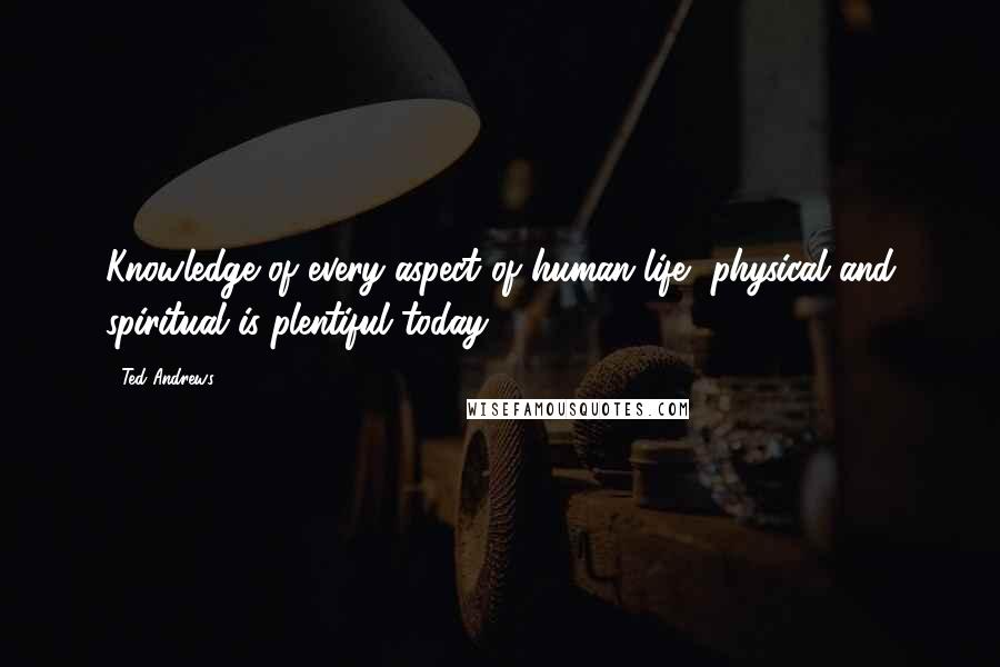 Ted Andrews quotes: Knowledge of every aspect of human life, physical and spiritual is plentiful today.