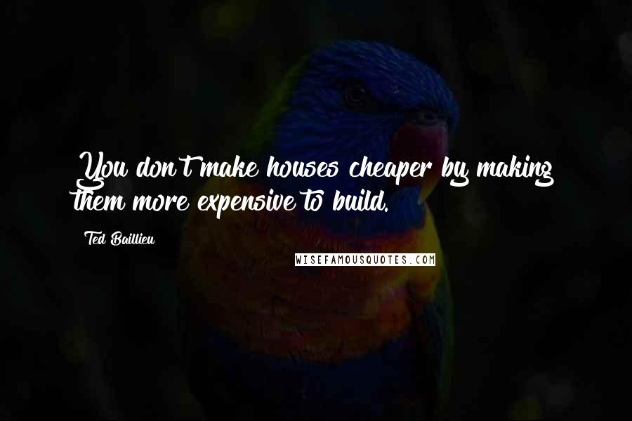 Ted Baillieu quotes: You don't make houses cheaper by making them more expensive to build.