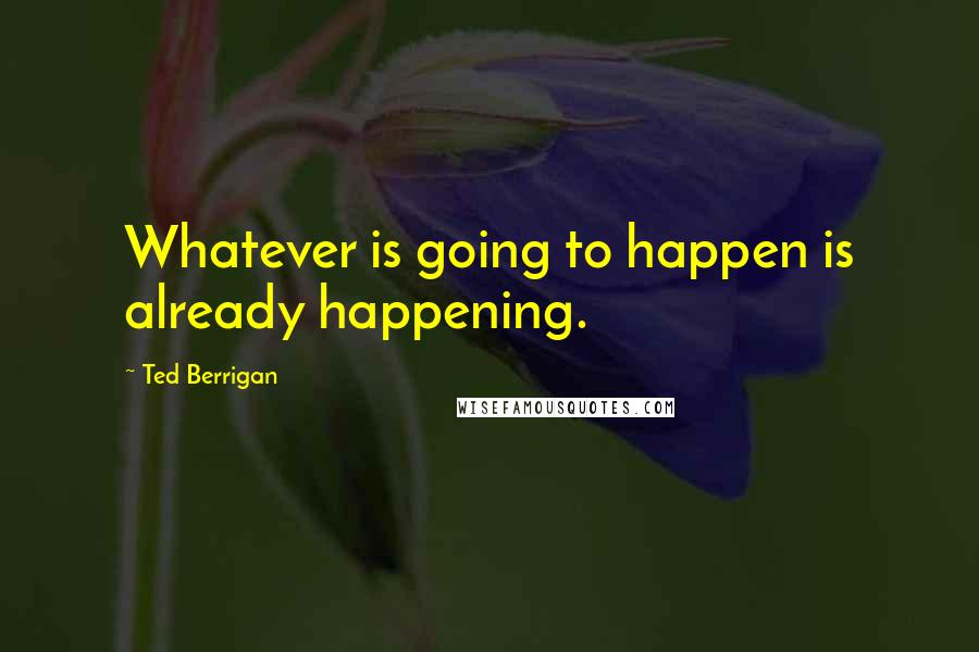 Ted Berrigan quotes: Whatever is going to happen is already happening.