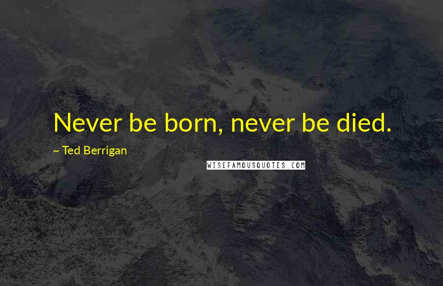 Ted Berrigan quotes: Never be born, never be died.