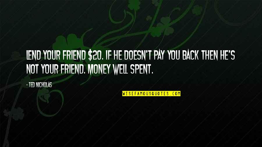 Ted Best Friend Quotes By Ted Nicholas: Lend your friend $20. If he doesn't pay
