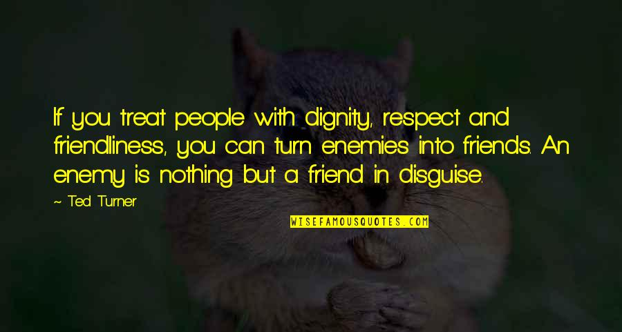 Ted Best Friend Quotes By Ted Turner: If you treat people with dignity, respect and