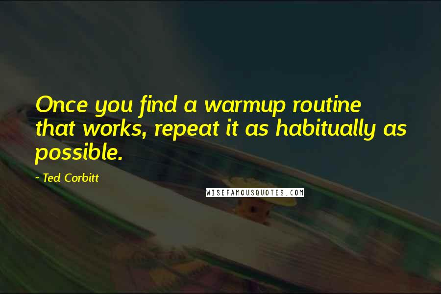 Ted Corbitt quotes: Once you find a warmup routine that works, repeat it as habitually as possible.