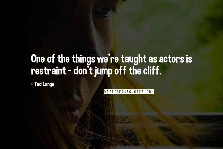 Ted Lange quotes: One of the things we're taught as actors is restraint - don't jump off the cliff.