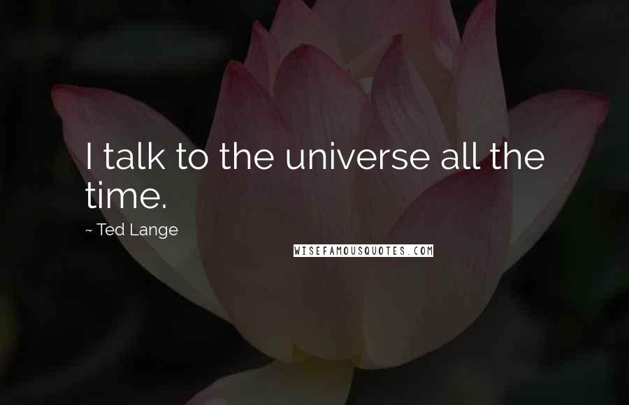 Ted Lange quotes: I talk to the universe all the time.
