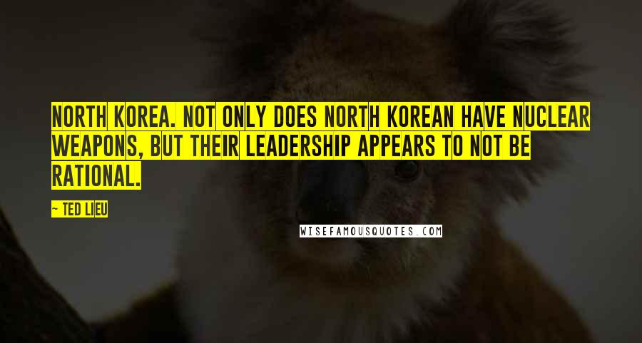 Ted Lieu quotes: North Korea. Not only does North Korean have nuclear weapons, but their leadership appears to not be rational.