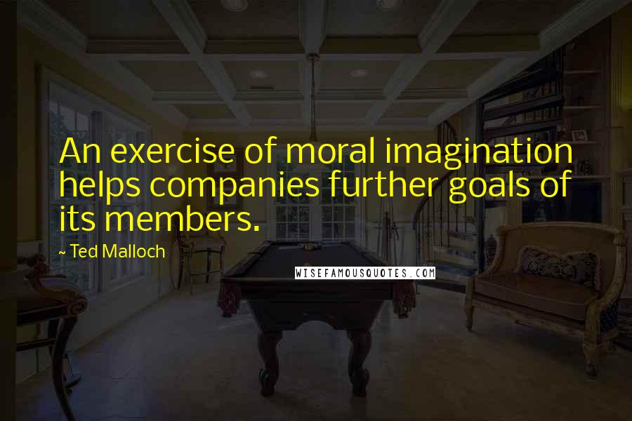 Ted Malloch quotes: An exercise of moral imagination helps companies further goals of its members.