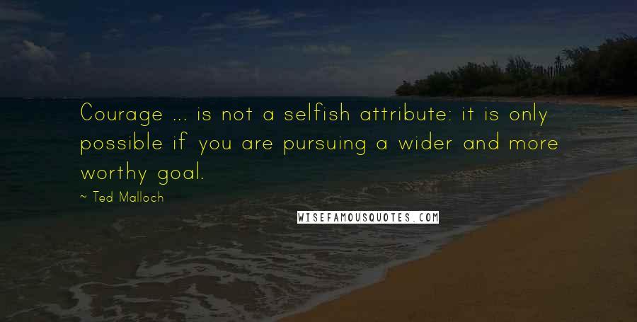 Ted Malloch quotes: Courage ... is not a selfish attribute: it is only possible if you are pursuing a wider and more worthy goal.