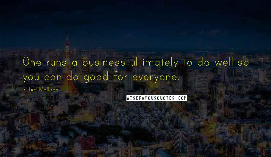 Ted Malloch quotes: One runs a business ultimately to do well so you can do good for everyone.