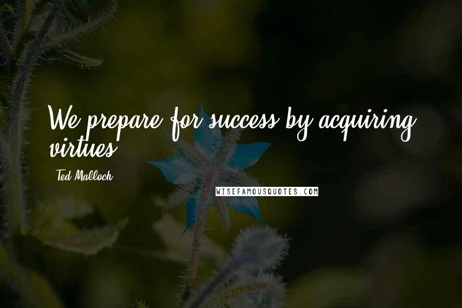 Ted Malloch quotes: We prepare for success by acquiring virtues.