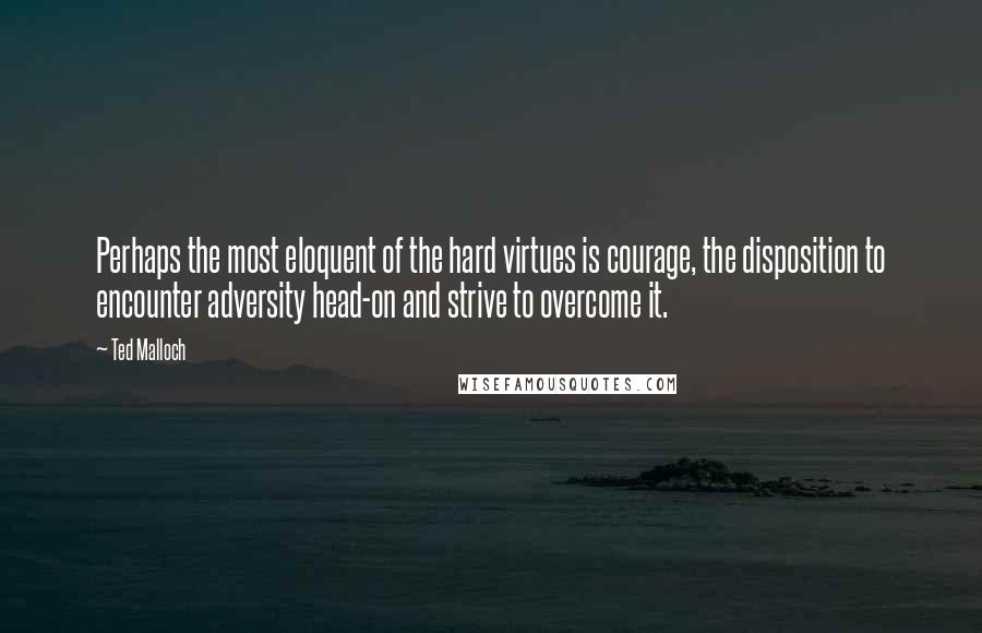Ted Malloch quotes: Perhaps the most eloquent of the hard virtues is courage, the disposition to encounter adversity head-on and strive to overcome it.