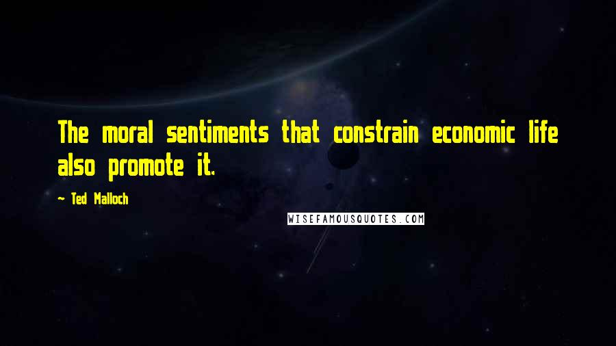 Ted Malloch quotes: The moral sentiments that constrain economic life also promote it.
