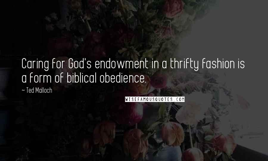 Ted Malloch quotes: Caring for God's endowment in a thrifty fashion is a form of biblical obedience.