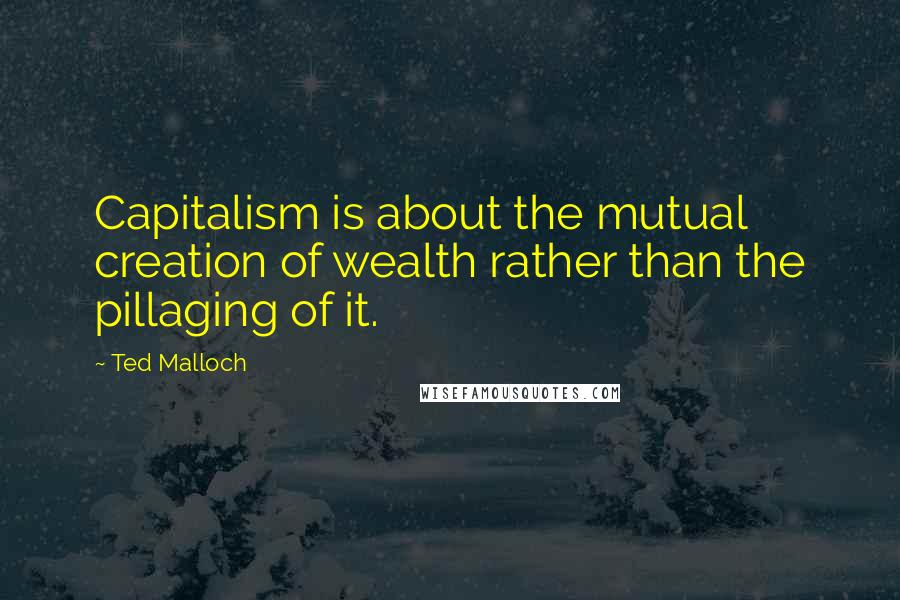 Ted Malloch quotes: Capitalism is about the mutual creation of wealth rather than the pillaging of it.