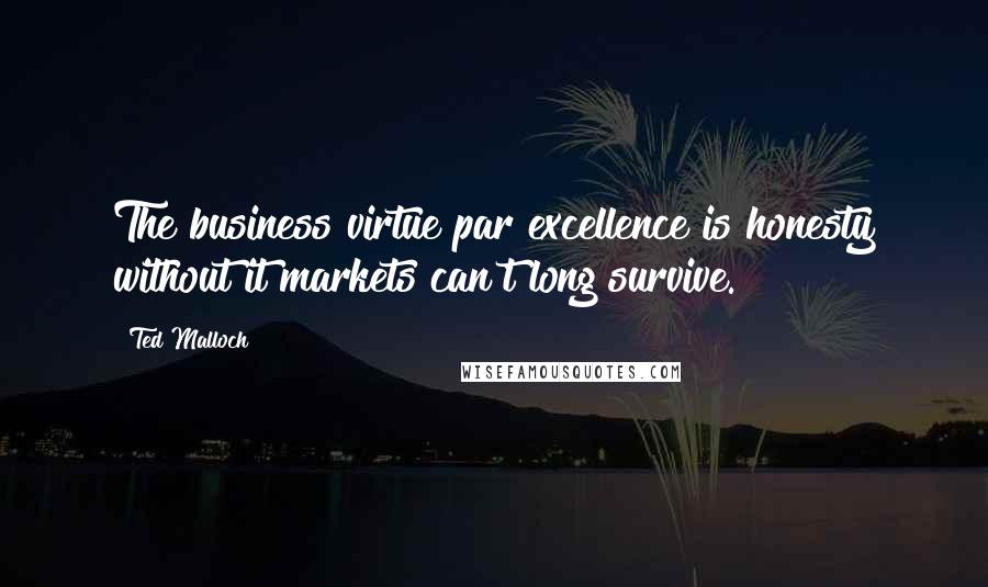 Ted Malloch quotes: The business virtue par excellence is honesty without it markets can't long survive.