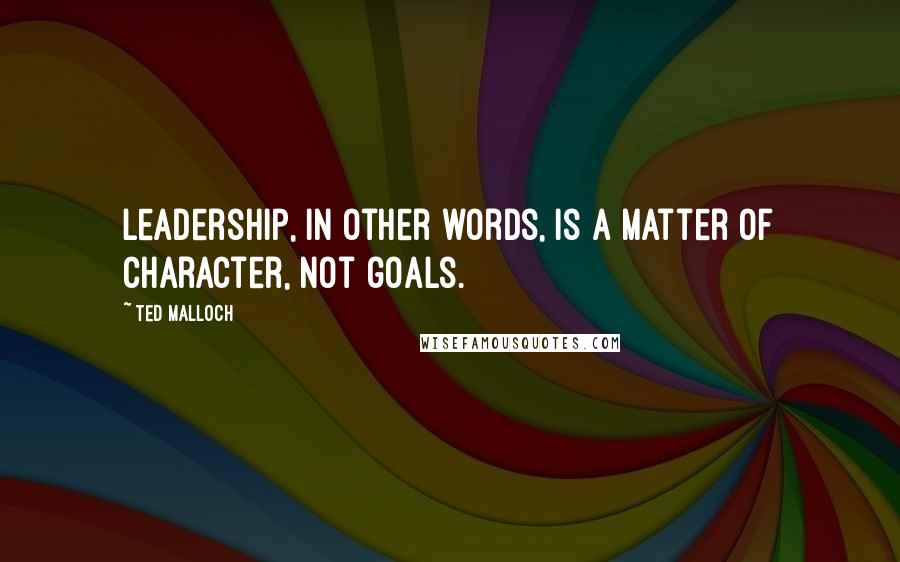 Ted Malloch quotes: Leadership, in other words, is a matter of character, not goals.