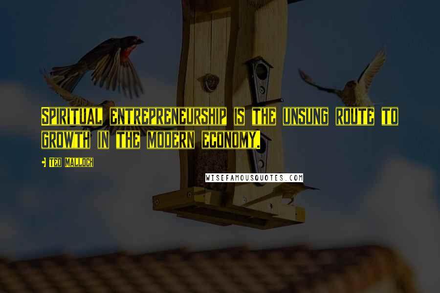 Ted Malloch quotes: Spiritual entrepreneurship is the unsung route to growth in the modern economy.