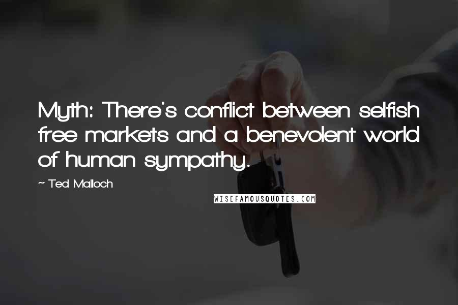Ted Malloch quotes: Myth: There's conflict between selfish free markets and a benevolent world of human sympathy.